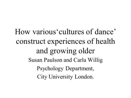 How various'cultures of dance' construct experiences of health and growing older Susan Paulson and Carla Willig Psychology Department, City University.