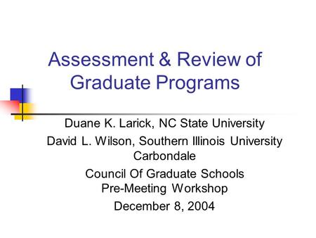 Assessment & Review of Graduate Programs Duane K. Larick, NC State University David L. Wilson, Southern Illinois University Carbondale Council Of Graduate.