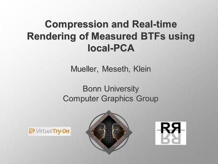 1 Compression and Real-time Rendering of Measured BTFs using local-PCA Mueller, Meseth, Klein Bonn University Computer Graphics Group.