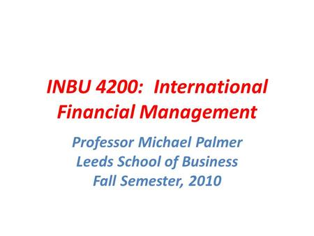 INBU 4200: International Financial Management Professor Michael Palmer Leeds School of Business Fall Semester, 2010.