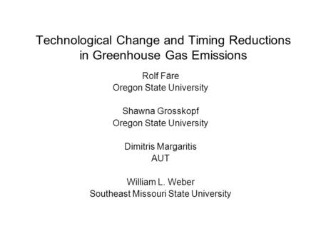 Technological Change and Timing Reductions in Greenhouse Gas Emissions Rolf Färe Oregon State University Shawna Grosskopf Oregon State University Dimitris.
