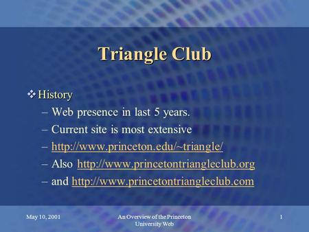 May 10, 2001An Overview of the Princeton University Web 1 Triangle Club  History –Web presence in last 5 years. –Current site is most extensive –http://www.princeton.edu/~triangle/http://www.princeton.edu/~triangle/