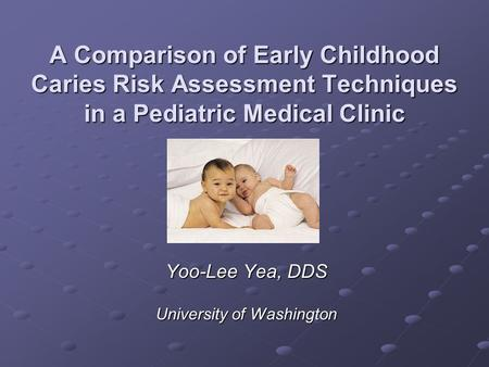 A Comparison of Early Childhood Caries Risk Assessment Techniques in a Pediatric Medical Clinic Yoo-Lee Yea, DDS University of Washington.