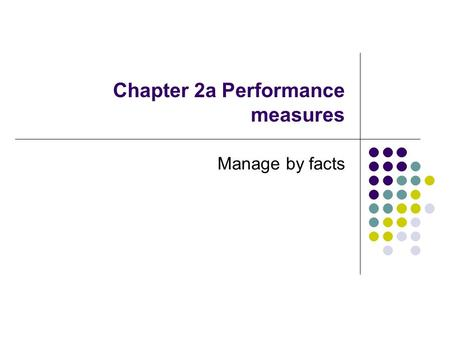 Chapter 2a Performance measures Manage by facts. Performance measures One of core values in MBNQA is manage by facts – not gut feelings Effective management.