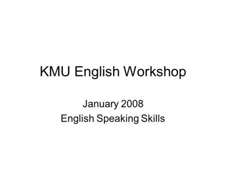 KMU English Workshop January 2008 English Speaking Skills.