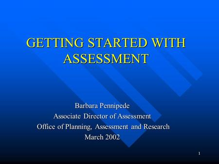 1 GETTING STARTED WITH ASSESSMENT Barbara Pennipede Associate Director of Assessment Office of Planning, Assessment and Research Office of Planning, Assessment.