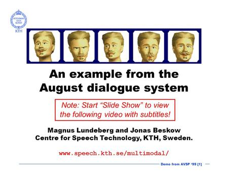 Demo from AVSP '99 [1] An example from the August dialogue system Magnus Lundeberg and Jonas Beskow Centre for Speech Technology, KTH, Sweden. www.speech.kth.se/multimodal/