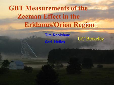 UC Berkeley GBT Measurements of the Zeeman Effect in the Eridanus/Orion Region Tim Robishaw Carl Heiles.