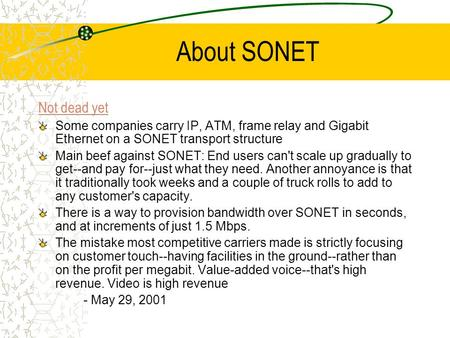 About SONET Not dead yet Some companies carry IP, ATM, frame relay and Gigabit Ethernet on a SONET transport structure Main beef against SONET: End users.
