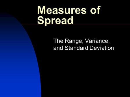 Measures of Spread The Range, Variance, and Standard Deviation.