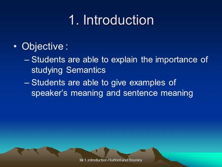Tik 1 introduction Hurford and Heasley 1. Introduction Objective : –Students are able to explain the importance of studying Semantics –Students are able.