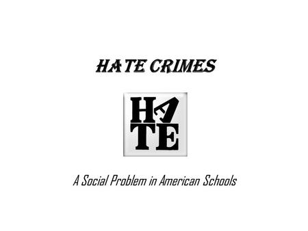 Hate Crimes A Social Problem in American Schools.