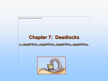 Chapter 7: Deadlocks. 7.2 Chapter Objectives To develop a description of deadlocks, which prevent sets of concurrent processes from completing their tasks.