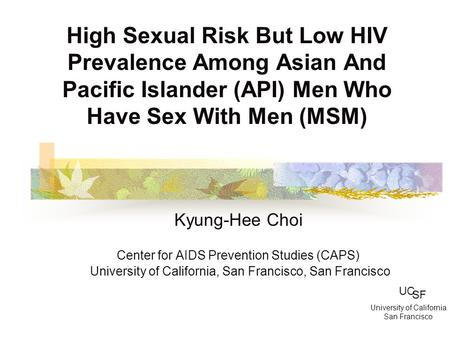 High Sexual Risk But Low HIV Prevalence Among Asian And Pacific Islander (API) Men Who Have Sex With Men (MSM) Kyung-Hee Choi Center for AIDS Prevention.