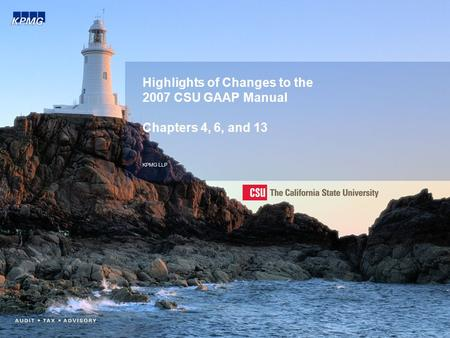 Highlights of Changes to the 2007 CSU GAAP Manual Chapters 4, 6, and 13 KPMG LLP.