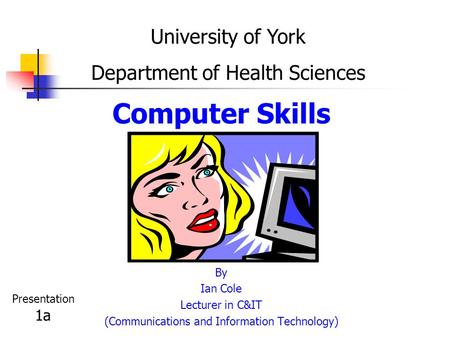 Computer Skills By Ian Cole Lecturer in C&IT (Communications and Information Technology) University of York Department of Health Sciences Presentation.