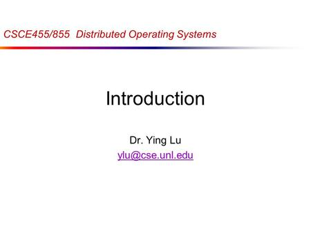 Introduction Dr. Ying Lu CSCE455/855 Distributed Operating Systems.