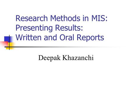 Research Methods in MIS: Presenting Results: Written and Oral Reports Deepak Khazanchi.