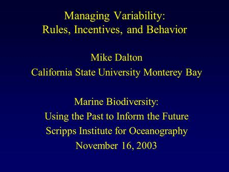 Managing Variability: Rules, Incentives, and Behavior Mike Dalton California State University Monterey Bay Marine Biodiversity: Using the Past to Inform.