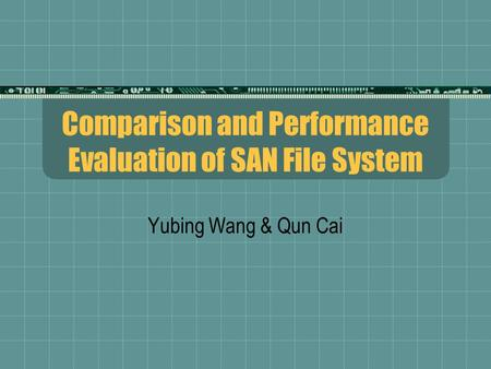 Comparison and Performance Evaluation of SAN File System Yubing Wang & Qun Cai.