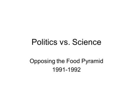Politics vs. Science Opposing the Food Pyramid 1991-1992.