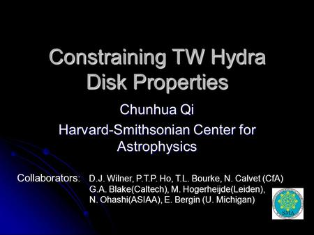 Constraining TW Hydra Disk Properties Chunhua Qi Harvard-Smithsonian Center for Astrophysics Collaborators : D.J. Wilner, P.T.P. Ho, T.L. Bourke, N. Calvet.
