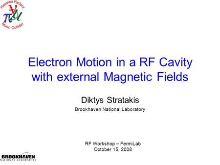 Electron Motion in a RF Cavity with external Magnetic Fields Diktys Stratakis Brookhaven National Laboratory RF Workshop – FermiLab October 15, 2008.
