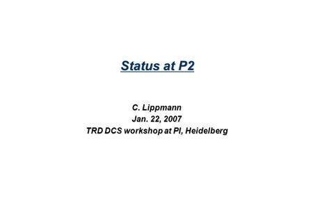 Status at P2 C. Lippmann Jan. 22, 2007 TRD DCS workshop at PI, Heidelberg.