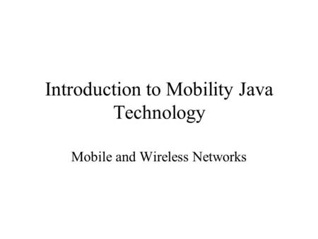 Introduction to Mobility Java Technology Mobile and Wireless Networks.