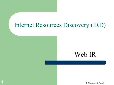 T.Sharon - A.Frank 1 Internet Resources Discovery (IRD) Web IR.