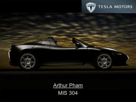 Arthur Pham MIS 304. Tesla Roadster 100% electric 2-door sports coupe 0 to 60 mph in 3.9 seconds 13,000 rpm redline Less than $.02 per mile ($.11) 248hp.