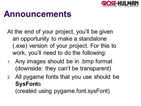 Announcements At the end of your project, you'll be given an opportunity to make a standalone (.exe) version of your project. For this to work, you'll.