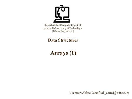 Department of Computer Eng. & IT Amirkabir University of Technology (Tehran Polytechnic) Data Structures Lecturer: Abbas Sarraf Arrays.