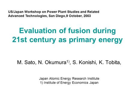 Evaluation of fusion during 21st century as primary energy M. Sato, N. Okumura 1), S. Konishi, K. Tobita, Japan Atomic Energy Research Institute 1) Institute.