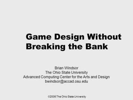 Game Design Without Breaking the Bank Brian Windsor The Ohio State University Advanced Computing Center for the Arts and Design