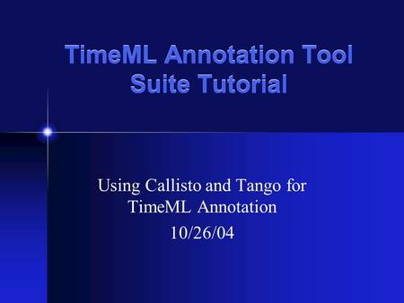 TimeML Annotation Tool Suite Tutorial Using Callisto and Tango for TimeML Annotation 10/26/04.
