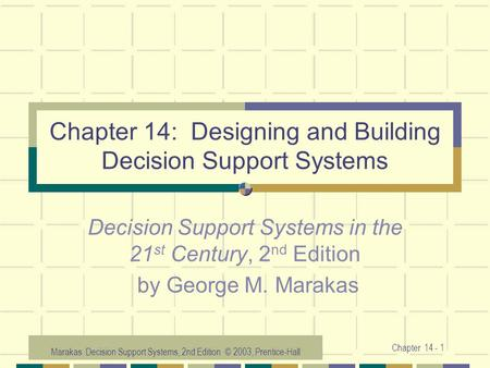 Marakas: Decision Support Systems, 2nd Edition © 2003, Prentice-Hall Chapter 14 - 1 Chapter 14: Designing and Building Decision Support Systems Decision.