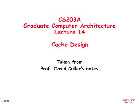 CS252/Culler Lec 4.1 1/31/02 CS203A Graduate Computer Architecture Lecture 14 Cache Design Taken from Prof. David Culler's notes.