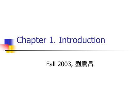 Chapter 1. Introduction Fall 2003, 劉震昌.