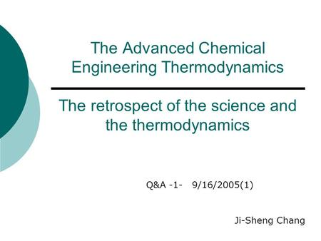 The Advanced Chemical Engineering Thermodynamics The retrospect of the science and the thermodynamics Q&A -1- 9/16/2005(1) Ji-Sheng Chang.