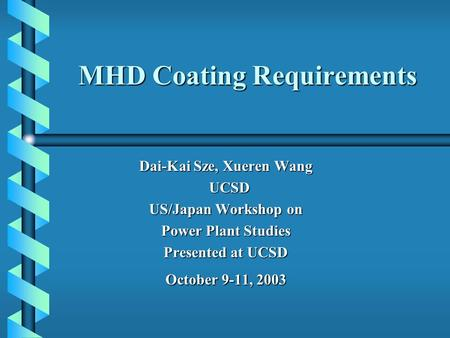 MHD Coating Requirements Dai-Kai Sze, Xueren Wang UCSD UCSD US/Japan Workshop on Power Plant Studies Presented at UCSD October 9-11, 2003.