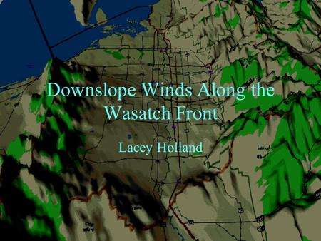 Downslope Winds Along the Wasatch Front Lacey Holland.
