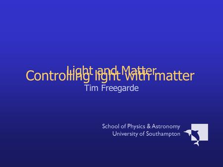 Light and Matter Tim Freegarde School of Physics & Astronomy University of Southampton Controlling light with matter.