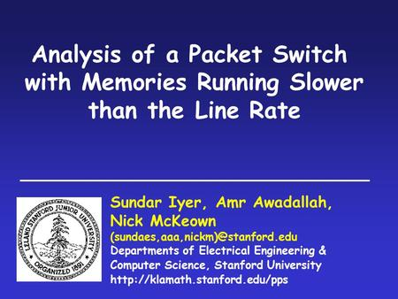 Analysis of a Packet Switch with Memories Running Slower than the Line Rate Sundar Iyer, Amr Awadallah, Nick McKeown Departments.