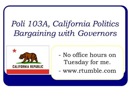 Poli 103A, California Politics Bargaining with Governors - No office hours on Tuesday for me. - www.rtumble.com.