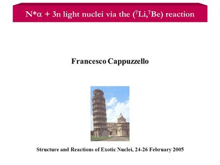 Structure and Reactions of Exotic Nuclei, 24-26 February 2005 Francesco Cappuzzello N*  + 3n light nuclei via the ( 7 Li, 7 Be) reaction.
