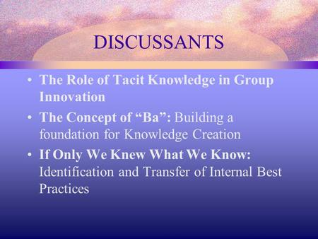 "DISCUSSANTS The Role of Tacit Knowledge in Group Innovation The Concept of ""Ba"": Building a foundation for Knowledge Creation If Only We Knew What We Know:"