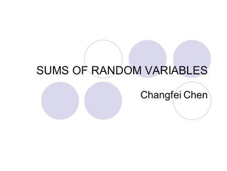 SUMS OF RANDOM VARIABLES Changfei Chen. Sums of Random Variables Let be a sequence of random variables, and let be their sum: