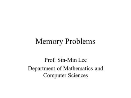 Memory Problems Prof. Sin-Min Lee Department of Mathematics and Computer Sciences.