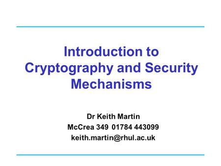 Introduction to Cryptography and Security Mechanisms Dr Keith Martin McCrea 34901784 443099